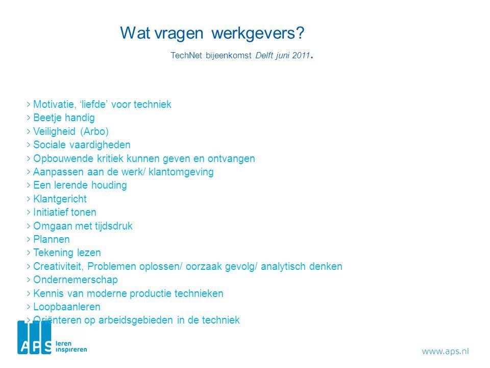 Wat vragen werkgevers? TechNet bijeenkomst Delft juni 2011. Motivatie, 'liefde' voor techniek Beetje handig Veiligheid (Arbo) Sociale vaardigheden Opb
