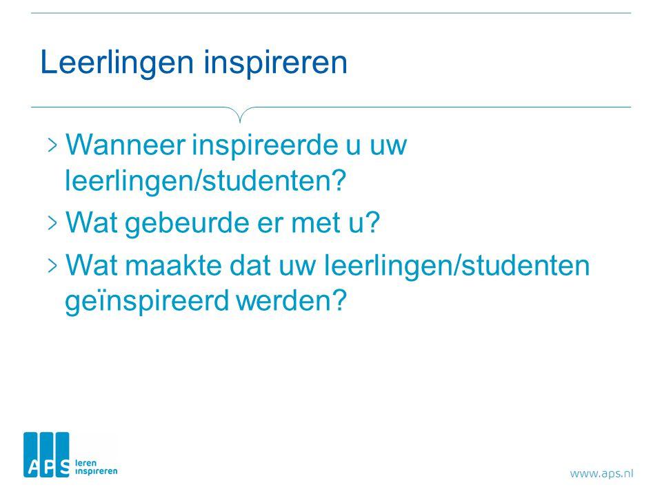 Leerlingen inspireren Wanneer inspireerde u uw leerlingen/studenten? Wat gebeurde er met u? Wat maakte dat uw leerlingen/studenten geïnspireerd werden
