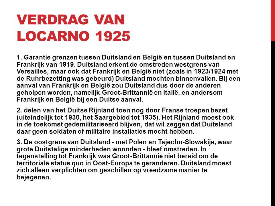 VERDRAG VAN LOCARNO 1925 1. Garantie grenzen tussen Duitsland en België en tussen Duitsland en Frankrijk van 1919. Duitsland erkent de omstreden westg
