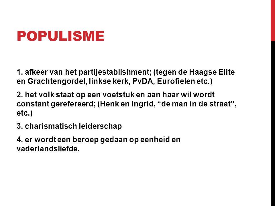 POPULISME 1. afkeer van het partijestablishment; (tegen de Haagse Elite en Grachtengordel, linkse kerk, PvDA, Eurofielen etc.) 2. het volk staat op ee