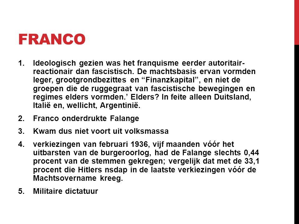 FRANCO 1.Ideologisch gezien was het franquisme eerder autoritair- reactionair dan fascistisch. De machtsbasis ervan vormden leger, grootgrondbezittes