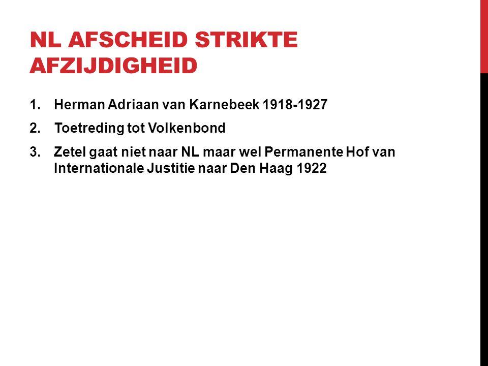 NL AFSCHEID STRIKTE AFZIJDIGHEID 1.Herman Adriaan van Karnebeek 1918-1927 2.Toetreding tot Volkenbond 3.Zetel gaat niet naar NL maar wel Permanente Ho