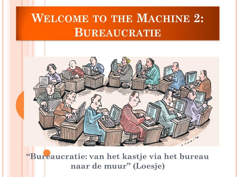 W ELCOME TO THE M ACHINE 2: B UREAUCRATIE Bureaucratie: van het kastje via het bureau naar de muur (Loesje)