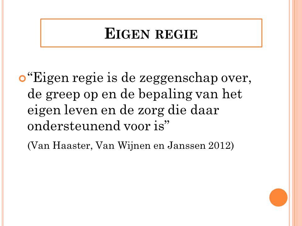 E IGEN REGIE Eigen regie is de zeggenschap over, de greep op en de bepaling van het eigen leven en de zorg die daar ondersteunend voor is (Van Haaster, Van Wijnen en Janssen 2012)