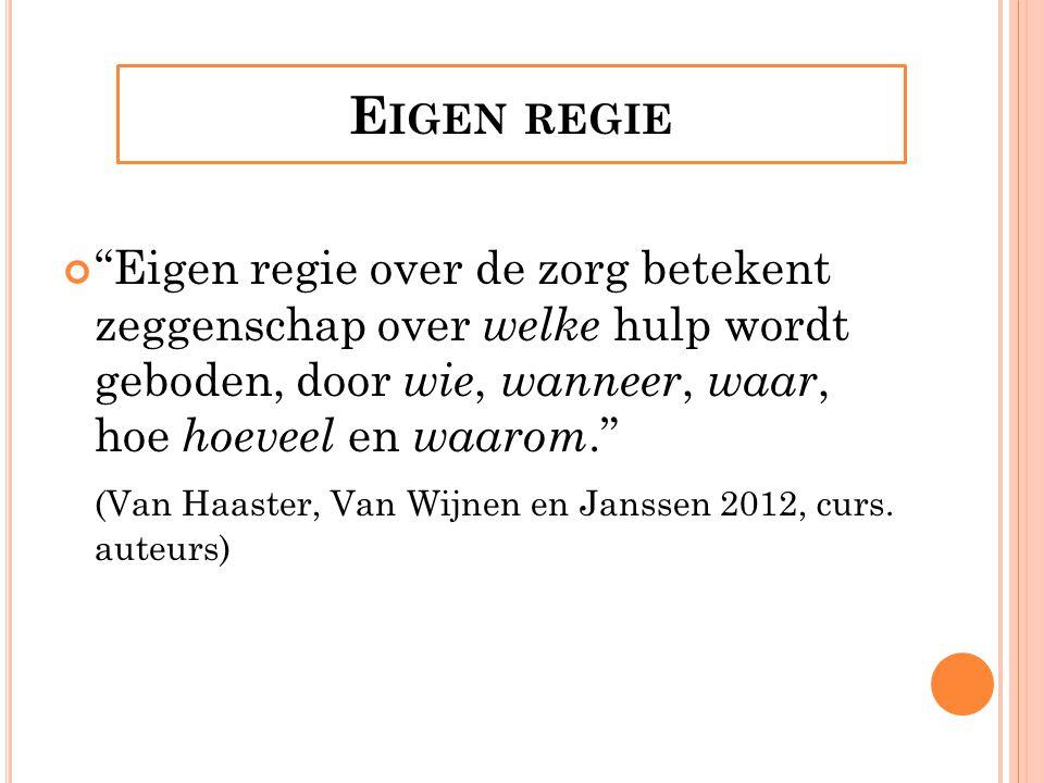E IGEN REGIE Eigen regie over de zorg betekent zeggenschap over welke hulp wordt geboden, door wie, wanneer, waar, hoe hoeveel en waarom. (Van Haaster, Van Wijnen en Janssen 2012, curs.