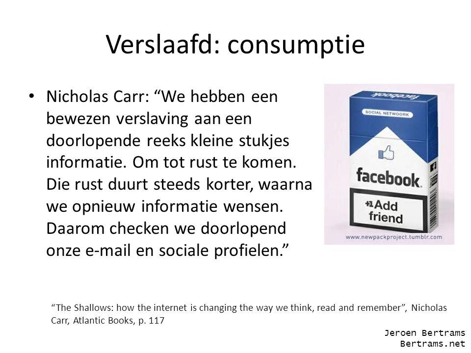 """Verslaafd: consumptie Nicholas Carr: """"We hebben een bewezen verslaving aan een doorlopende reeks kleine stukjes informatie. Om tot rust te komen. Die"""