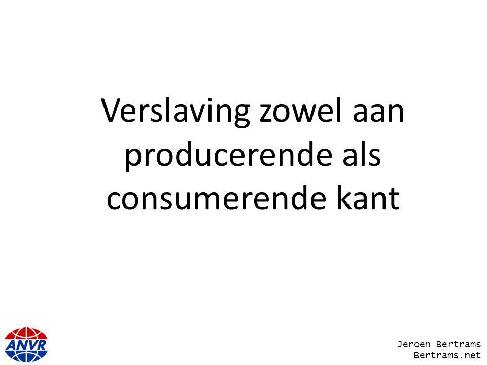 Verslaving zowel aan producerende als consumerende kant Jeroen Bertrams Bertrams.net