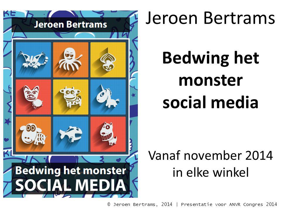 Jeroen Bertrams Bedwing het monster social media Vanaf november 2014 in elke winkel © Jeroen Bertrams, 2014 | Presentatie voor ANVR Congres 2014
