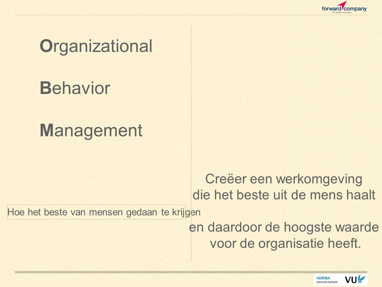 Hoe het beste van mensen gedaan te krijgen Organizational Behavior Management Creëer een werkomgeving die het beste uit de mens haalt en daardoor de hoogste waarde voor de organisatie heeft.