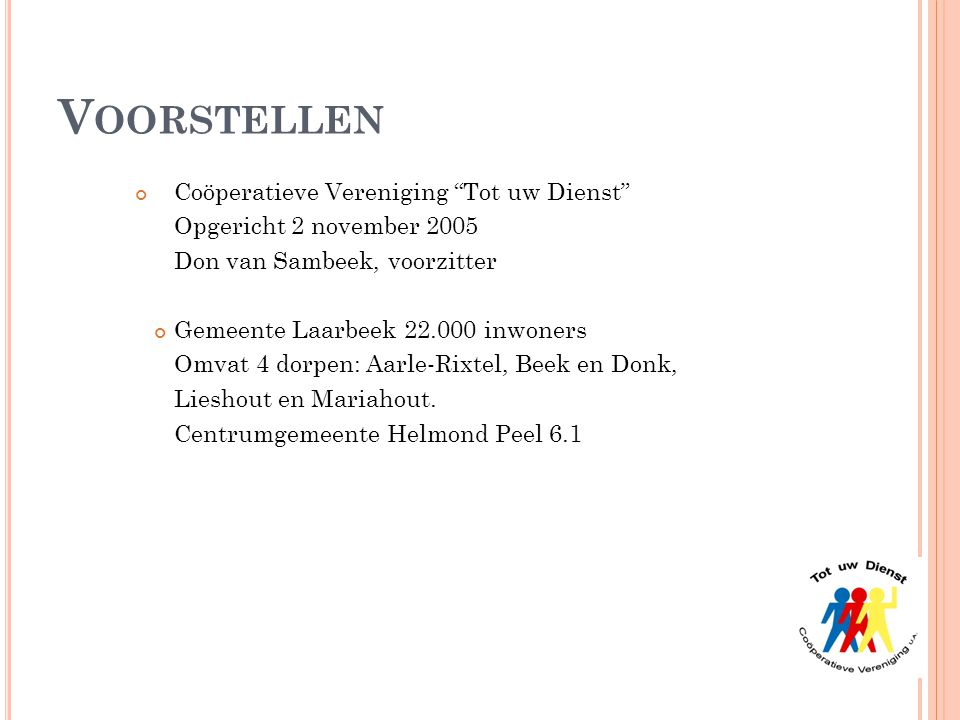 """V OORSTELLEN Coöperatieve Vereniging """"Tot uw Dienst"""" Opgericht 2 november 2005 Don van Sambeek, voorzitter Gemeente Laarbeek 22.000 inwoners Omvat 4 d"""