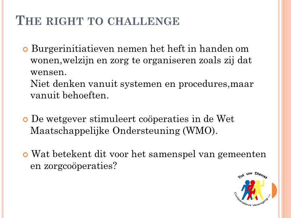 T HE RIGHT TO CHALLENGE Burgerinitiatieven nemen het heft in handen om wonen,welzijn en zorg te organiseren zoals zij dat wensen. Niet denken vanuit s