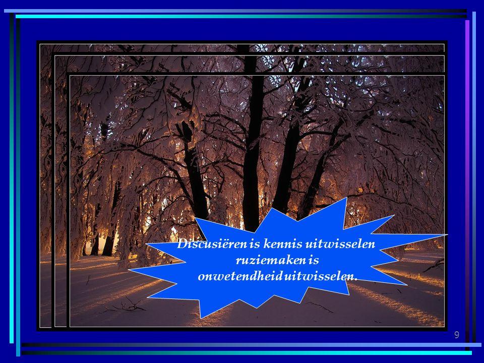9 Discusiëren is kennis uitwisselen ruziemaken is onwetendheid uitwisselen.