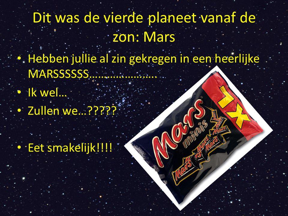Dit was de vierde planeet vanaf de zon: Mars Hebben jullie al zin gekregen in een heerlijke MARSSSSSS………………….. Ik wel… Zullen we…????? Eet smakelijk!!