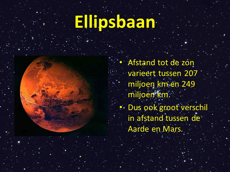 Ellipsbaan Afstand tot de zon varieert tussen 207 miljoen km en 249 miljoen km. Dus ook groot verschil in afstand tussen de Aarde en Mars.