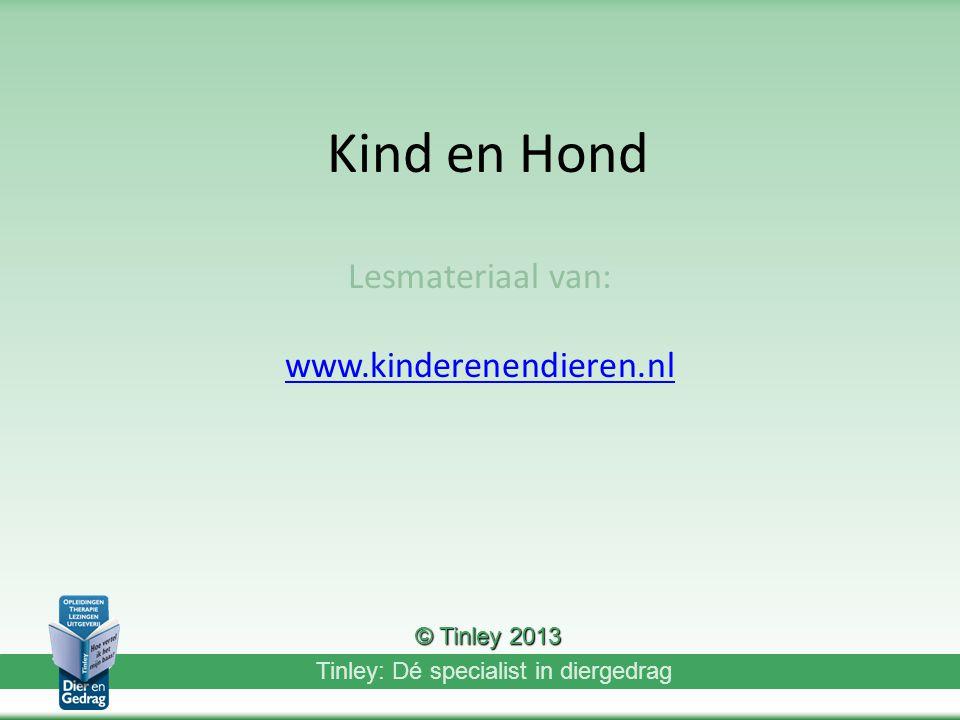 Tinley: Dé specialist in diergedrag Kind en Hond Lesmateriaal van: www.kinderenendieren.nl © Tinley 2013