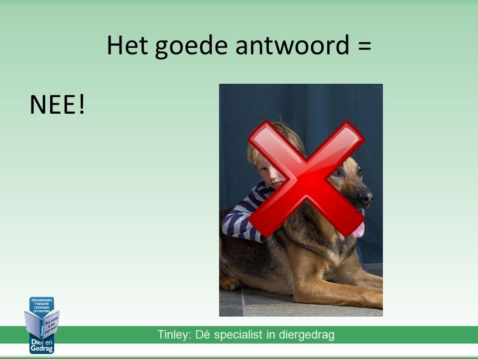Tinley: Dé specialist in diergedrag Het goede antwoord = NEE!