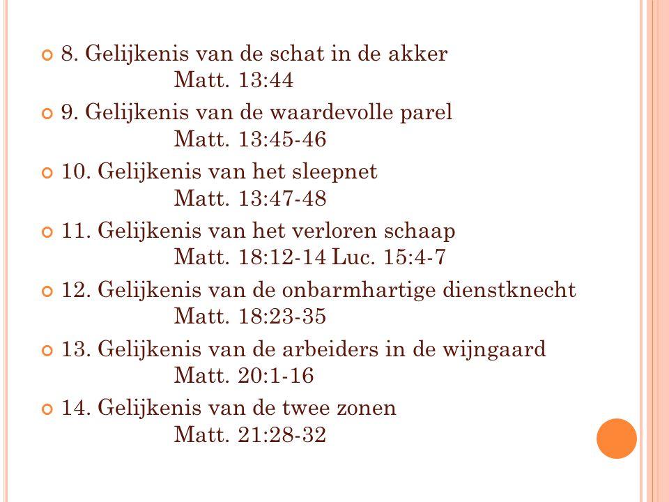 8. Gelijkenis van de schat in de akker Matt. 13:44 9. Gelijkenis van de waardevolle parel Matt. 13:45-46 10. Gelijkenis van het sleepnet Matt. 13:47-4