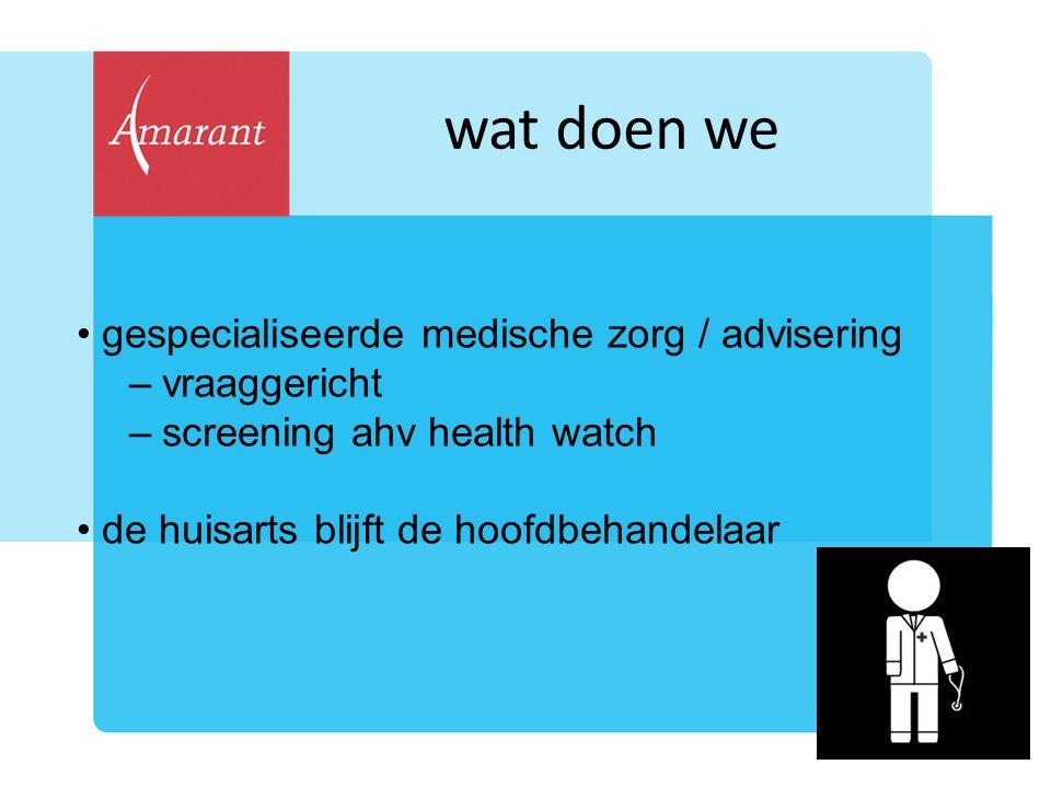 wat doen we gespecialiseerde medische zorg / advisering –vraaggericht –screening ahv health watch de huisarts blijft de hoofdbehandelaar
