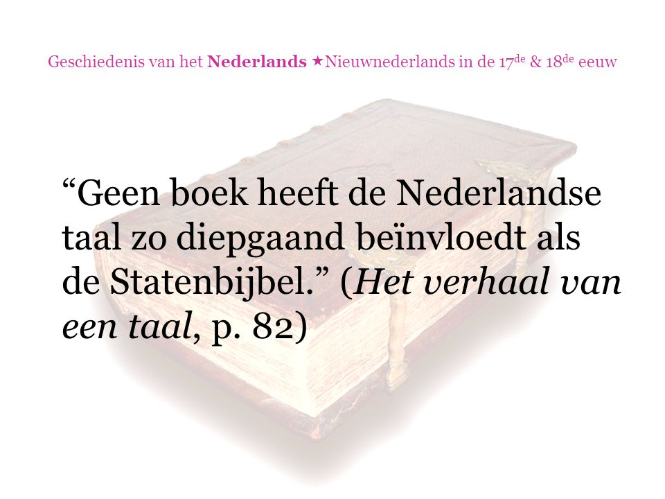 Geschiedenis van het Nederlands  Nieuwnederlands in de 17 de & 18 de eeuw De vertalers die voor het eerst de bijbel vanuit de oerteksten overbrachten in de taal van het volk, waren door lange jaren studie vertrouwd geraakt met de dode talen van de aartsvaders, de profeten en de apostelen.