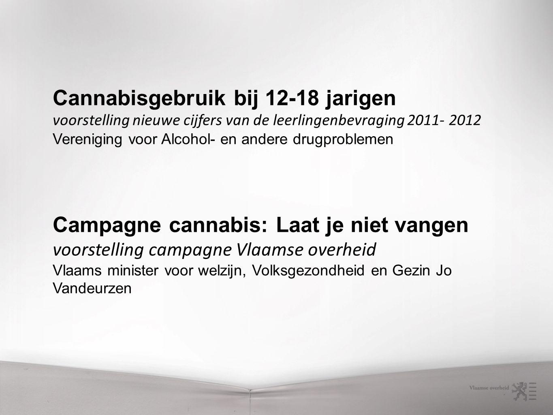 Cannabisgebruik bij 12-18 jarigen voorstelling nieuwe cijfers van de leerlingenbevraging 2011- 2012 Vereniging voor Alcohol- en andere drugproblemen Campagne cannabis: Laat je niet vangen voorstelling campagne Vlaamse overheid Vlaams minister voor welzijn, Volksgezondheid en Gezin Jo Vandeurzen