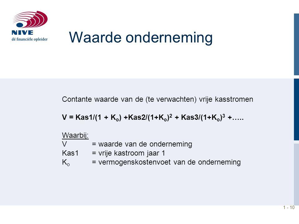 1 - 10 Waarde onderneming Contante waarde van de (te verwachten) vrije kasstromen V = Kas1/(1 + K o ) +Kas2/(1+K o ) 2 + Kas3/(1+K o ) 3 +….. Waarbij:
