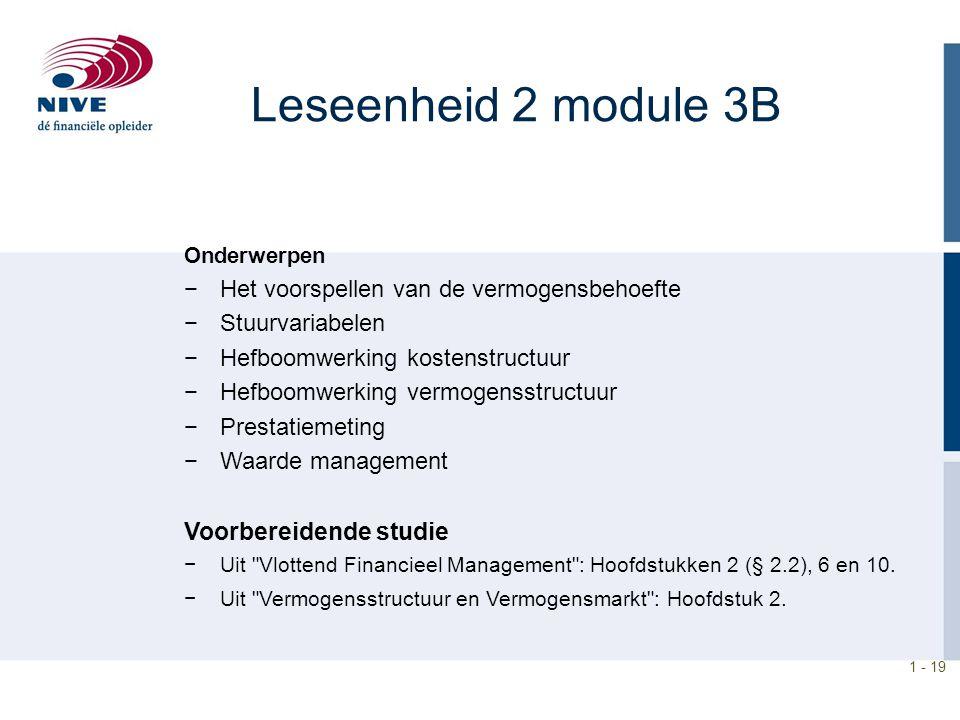 1 - 19 Leseenheid 2 module 3B Onderwerpen −Het voorspellen van de vermogensbehoefte −Stuurvariabelen −Hefboomwerking kostenstructuur −Hefboomwerking v