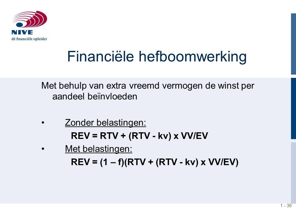 1 - 36 Financiële hefboomwerking Met behulp van extra vreemd vermogen de winst per aandeel beïnvloeden Zonder belastingen: REV = RTV + (RTV - kv) x VV