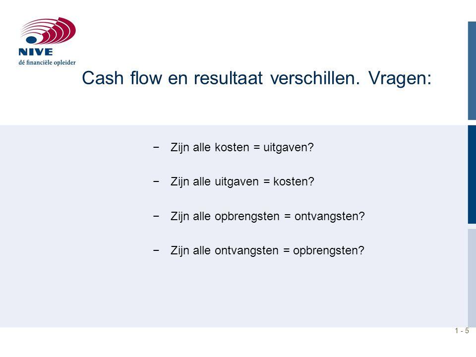 1 - 5 −Zijn alle kosten = uitgaven? −Zijn alle uitgaven = kosten? −Zijn alle opbrengsten = ontvangsten? −Zijn alle ontvangsten = opbrengsten? Cash flo