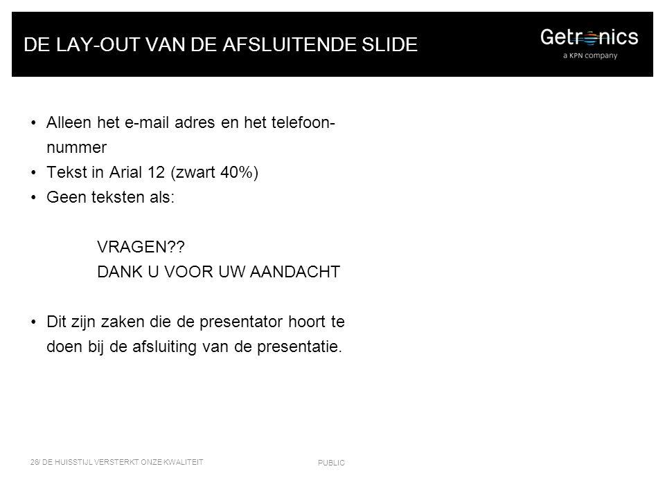 DE LAY-OUT VAN DE AFSLUITENDE SLIDE Alleen het e-mail adres en het telefoon- nummer Tekst in Arial 12 (zwart 40%) Geen teksten als: VRAGEN?? DANK U VO
