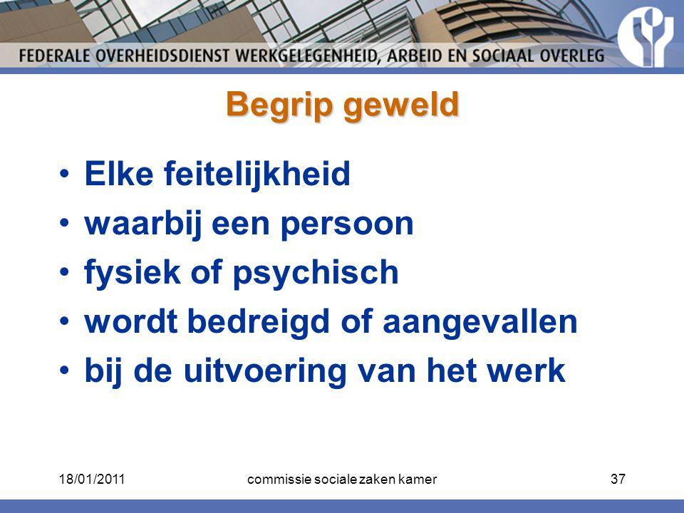 Begrip geweld Elke feitelijkheid waarbij een persoon fysiek of psychisch wordt bedreigd of aangevallen bij de uitvoering van het werk 18/01/201137comm