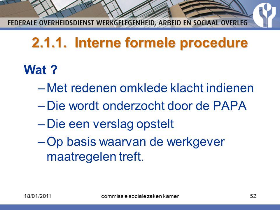 2.1.1. Interne formele procedure Wat ? –Met redenen omklede klacht indienen –Die wordt onderzocht door de PAPA –Die een verslag opstelt –Op basis waar