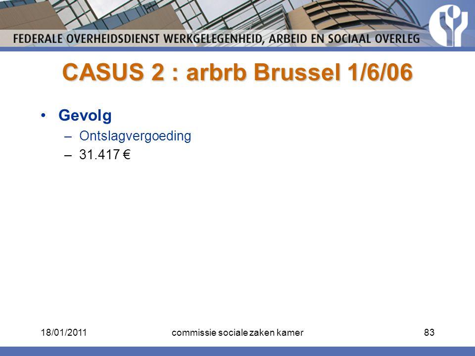 CASUS 2 : arbrb Brussel 1/6/06 Gevolg –Ontslagvergoeding –31.417 € 18/01/201183commissie sociale zaken kamer