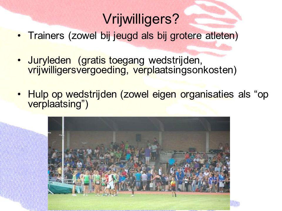 Vrijwilligers? Trainers (zowel bij jeugd als bij grotere atleten) Juryleden (gratis toegang wedstrijden, vrijwilligersvergoeding, verplaatsingsonkoste