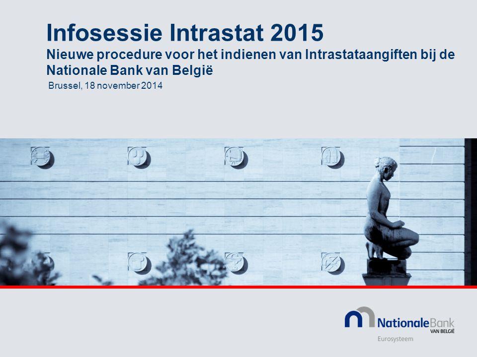 Infosessie Intrastat 2015 Nieuwe procedure voor het indienen van Intrastataangiften bij de Nationale Bank van België Brussel, 18 november 2014