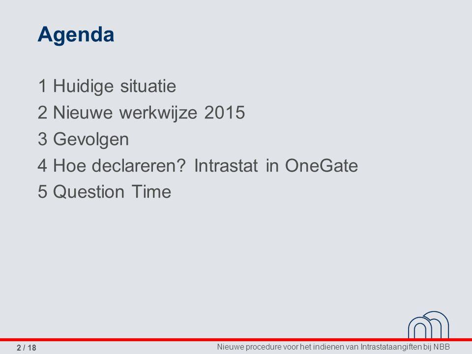 Nieuwe procedure voor het indienen van Intrastataangiften bij NBB 2 / 18 Agenda 1 Huidige situatie 2 Nieuwe werkwijze 2015 3 Gevolgen 4 Hoe declareren.