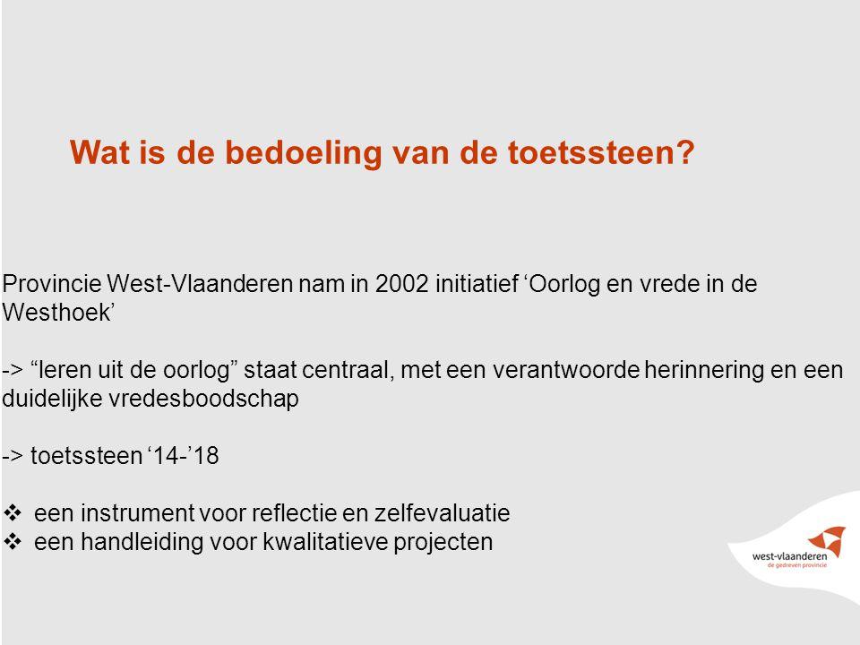 5 Provincie West-Vlaanderen nam in 2002 initiatief 'Oorlog en vrede in de Westhoek' -> leren uit de oorlog staat centraal, met een verantwoorde herinnering en een duidelijke vredesboodschap -> toetssteen '14-'18  een instrument voor reflectie en zelfevaluatie  een handleiding voor kwalitatieve projecten Wat is de bedoeling van de toetssteen