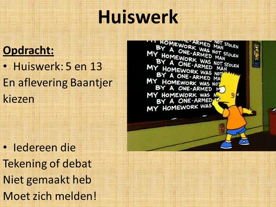 Huiswerk Opdracht: Huiswerk: 5 en 13 En aflevering Baantjer kiezen Iedereen die Tekening of debat Niet gemaakt heb Moet zich melden!
