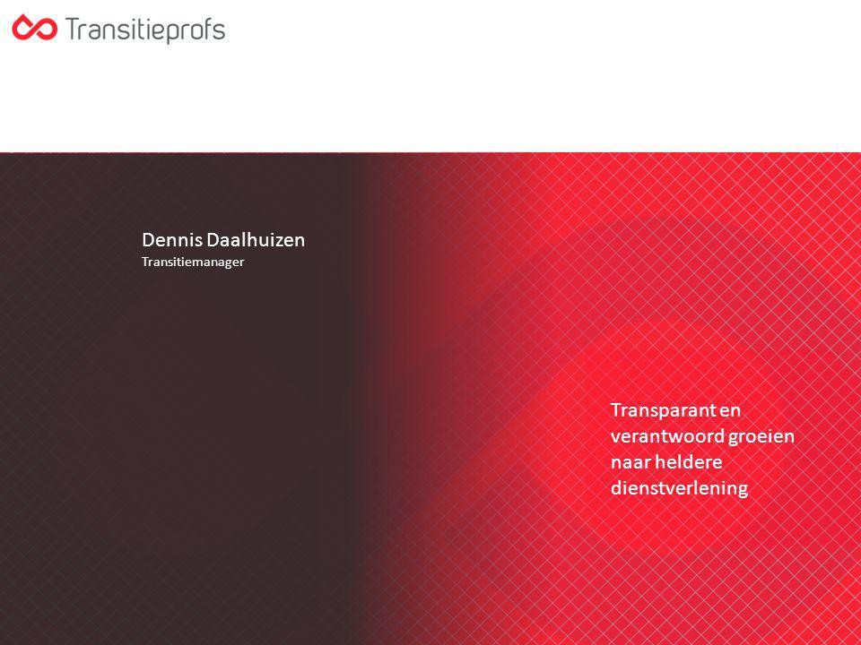 Dennis Daalhuizen Transitiemanager Transparant en verantwoord groeien naar heldere dienstverlening