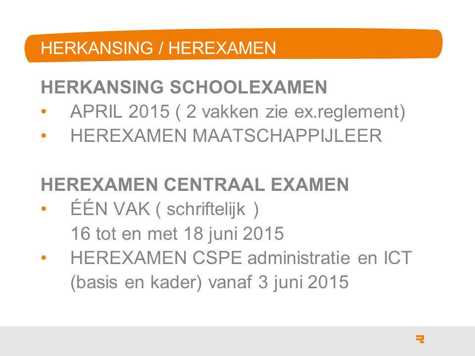 HERKANSING / HEREXAMEN HERKANSING SCHOOLEXAMEN APRIL 2015 ( 2 vakken zie ex.reglement) HEREXAMEN MAATSCHAPPIJLEER HEREXAMEN CENTRAAL EXAMEN ÉÉN VAK ( schriftelijk ) 16 tot en met 18 juni 2015 HEREXAMEN CSPE administratie en ICT (basis en kader) vanaf 3 juni 2015