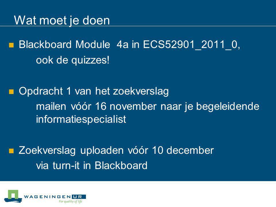 Wat moet je doen Blackboard Module 4a in ECS52901_2011_0, ook de quizzes! Opdracht 1 van het zoekverslag mailen vóór 16 november naar je begeleidende