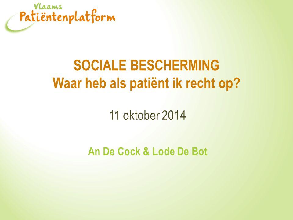 SOCIALE BESCHERMING Waar heb als patiënt ik recht op? 11 oktober 2014 An De Cock & Lode De Bot