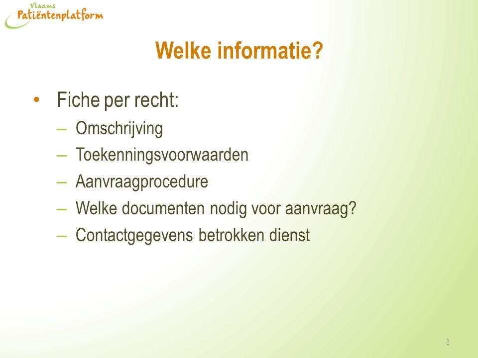 Welke informatie? Fiche per recht: – Omschrijving – Toekenningsvoorwaarden – Aanvraagprocedure – Welke documenten nodig voor aanvraag? – Contactgegeve
