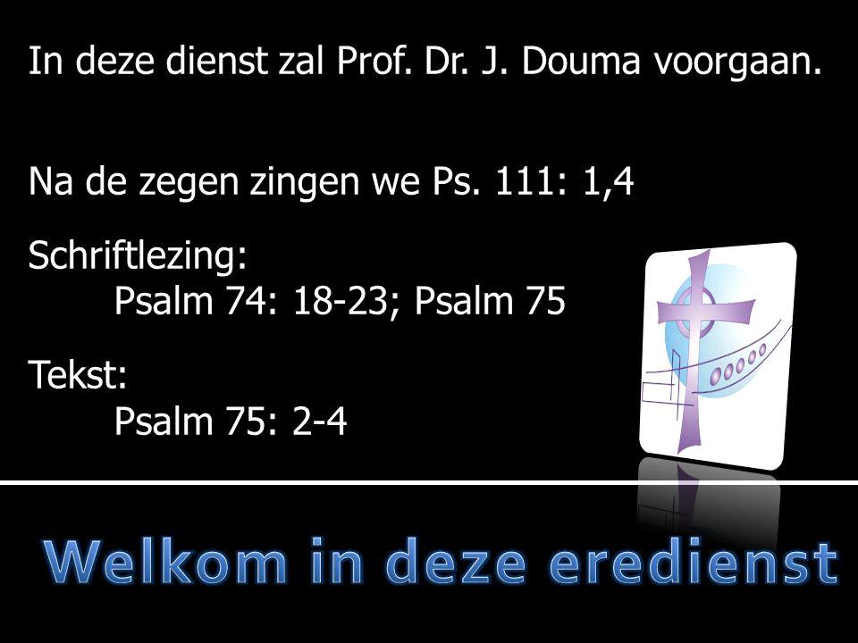 In deze dienst zal Prof.Dr. J. Douma voorgaan. Na de zegen zingen we Ps.