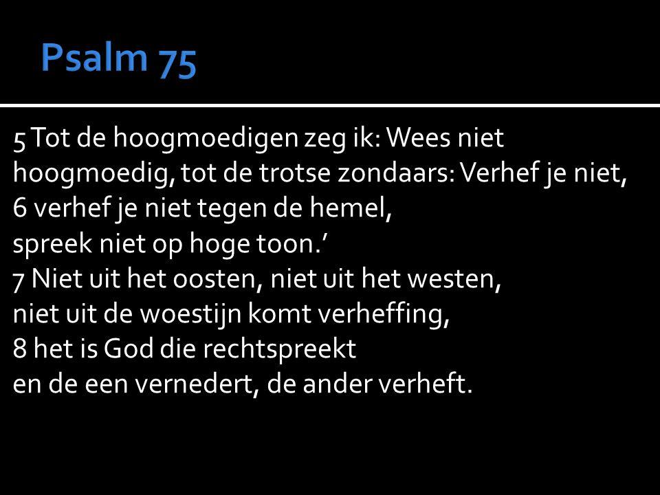 5 Tot de hoogmoedigen zeg ik: Wees niet hoogmoedig, tot de trotse zondaars: Verhef je niet, 6 verhef je niet tegen de hemel, spreek niet op hoge toon.' 7 Niet uit het oosten, niet uit het westen, niet uit de woestijn komt verheffing, 8 het is God die rechtspreekt en de een vernedert, de ander verheft.