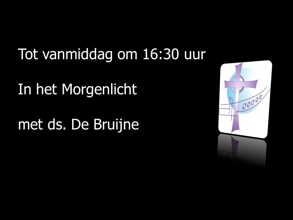Tot vanmiddag om 16:30 uur In het Morgenlicht met ds. De Bruijne