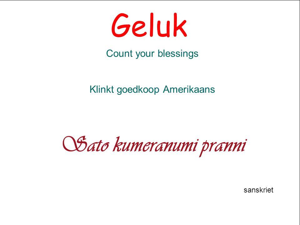 Geluk Count your blessings Klinkt goedkoop Amerikaans Sato kumeranumi pranni sanskriet