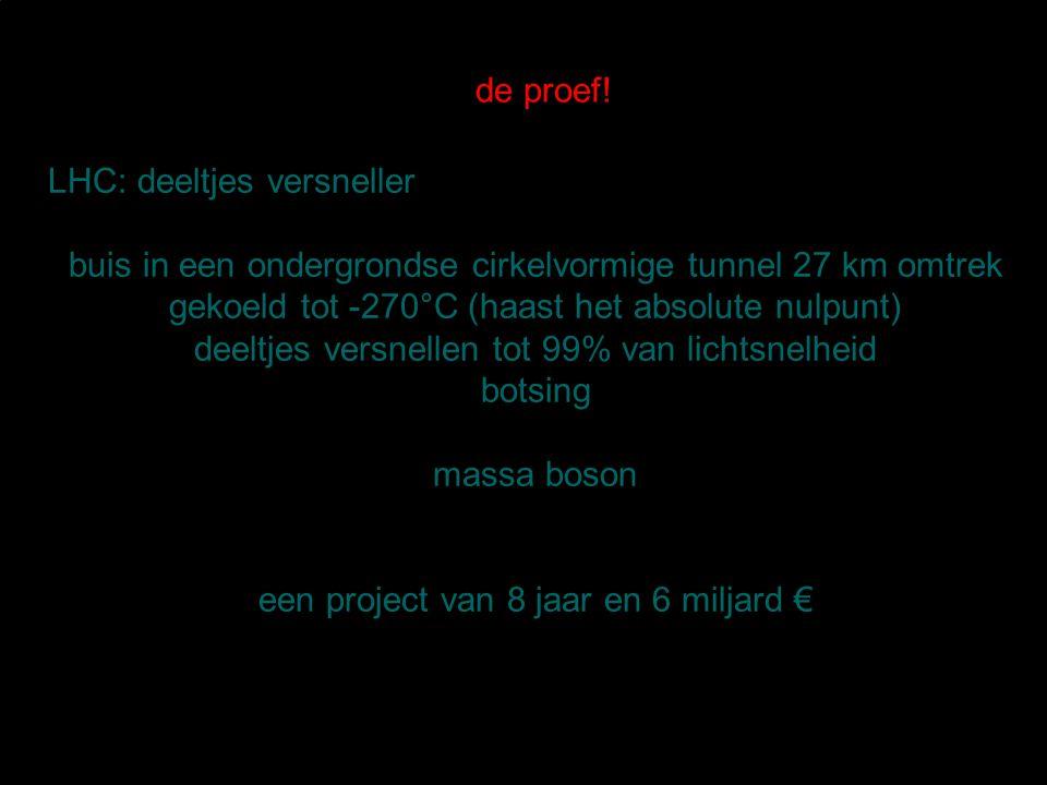 de proef! LHC: deeltjes versneller buis in een ondergrondse cirkelvormige tunnel 27 km omtrek gekoeld tot -270°C (haast het absolute nulpunt) deeltjes