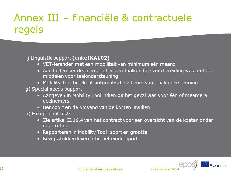 Annex III – financiële & contractuele regels f) Linguistic support (enkel KA102) VET-lerenden met een mobiliteit van minimum één maand Aanduiden per deelnemer of er een taalkundige voorbereiding was met de middelen voor taalondersteuning Mobility Tool berekent automatisch de beurs voor taalondersteuning g) Special needs support Aangeven in Mobility Tool indien dit het geval was voor één of meerdere deelnemers Het soort en de omvang van de kosten invullen h) Exceptional costs Zie artikel II.16.4 van het contract voor een overzicht van de kosten onder deze rubriek Rapporteren in Mobility Tool: soort en grootte Bewijsstukken leveren bij het eindrapport P 16 Contract met één begunstigde20 november 2014