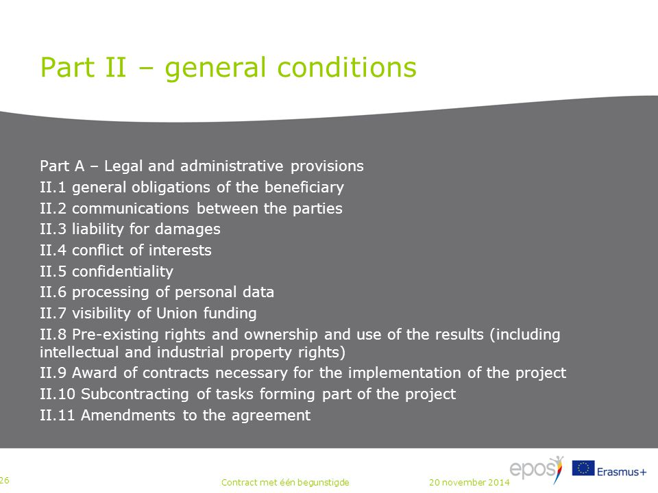 Part II – general conditions Part A – Legal and administrative provisions II.1 general obligations of the beneficiary II.2 communications between the parties II.3 liability for damages II.4 conflict of interests II.5 confidentiality II.6 processing of personal data II.7 visibility of Union funding II.8 Pre-existing rights and ownership and use of the results (including intellectual and industrial property rights) II.9 Award of contracts necessary for the implementation of the project II.10 Subcontracting of tasks forming part of the project II.11 Amendments to the agreement P 26 Contract met één begunstigde20 november 2014