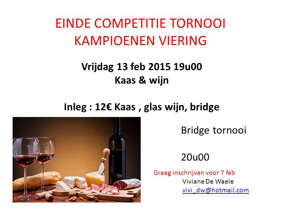 EINDE COMPETITIE TORNOOI KAMPIOENEN VIERING Vrijdag 13 feb 2015 19u00 Kaas & wijn Inleg : 12€ Kaas, glas wijn, bridge Graag inschrijven voor 7 feb Viv